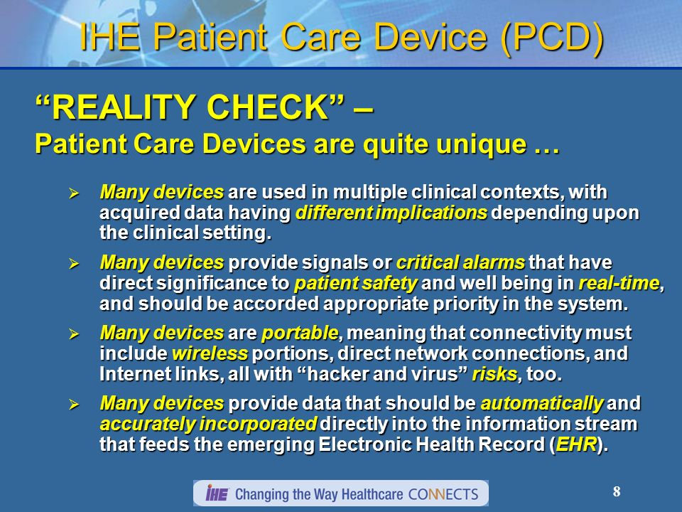 8 IHE Patient Care Device (PCD) REALITY CHECK – Patient Care Devices are quite unique … Many devices are used in multiple clinical contexts, with acquired data having different implications depending upon the clinical setting.