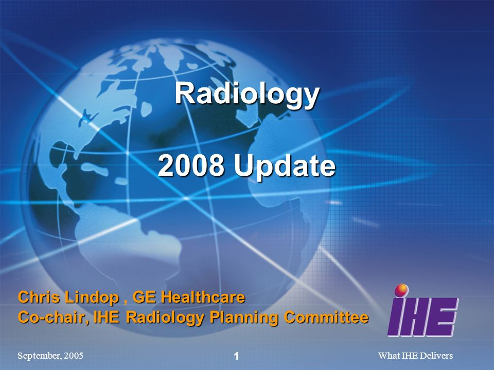 September, 2005What IHE Delivers 1 Chris Lindop GE Healthcare Co-chair, IHE Radiology Planning Committee Chris Lindop, GE Healthcare Co-chair, IHE Radiology Planning Committee Radiology 2008 Update