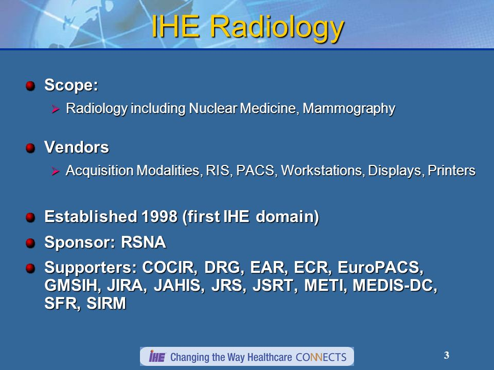 3 IHE Radiology Scope: Radiology including Nuclear Medicine, Mammography Radiology including Nuclear Medicine, MammographyVendors Acquisition Modalities, RIS, PACS, Workstations, Displays, Printers Acquisition Modalities, RIS, PACS, Workstations, Displays, Printers Established 1998 (first IHE domain) Sponsor: RSNA Supporters: COCIR, DRG, EAR, ECR, EuroPACS, GMSIH, JIRA, JAHIS, JRS, JSRT, METI, MEDIS-DC, SFR, SIRM