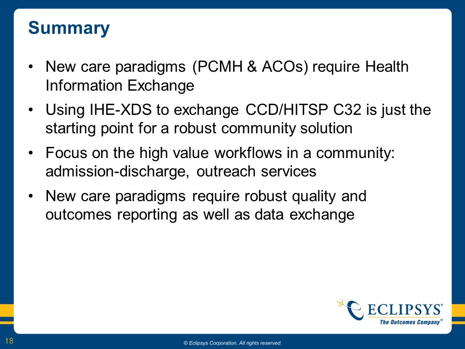 18 Summary New care paradigms (PCMH & ACOs) require Health Information Exchange Using IHE-XDS to exchange CCD/HITSP C32 is just the starting point for a robust community solution Focus on the high value workflows in a community: admission-discharge, outreach services New care paradigms require robust quality and outcomes reporting as well as data exchange