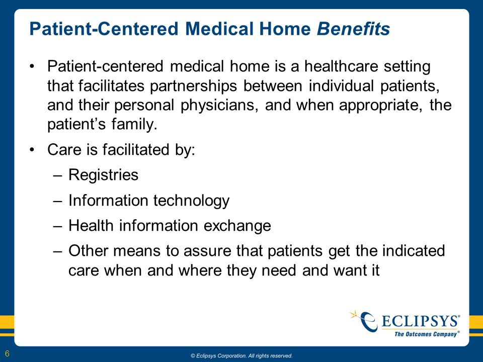 6 Patient-Centered Medical Home Benefits Patient-centered medical home is a healthcare setting that facilitates partnerships between individual patients, and their personal physicians, and when appropriate, the patients family.