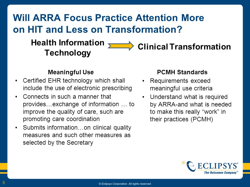 8 Health Information Technology Meaningful Use Certified EHR technology which shall include the use of electronic prescribing Connects in such a manner that provides…exchange of information … to improve the quality of care, such are promoting care coordination Submits information…on clinical quality measures and such other measures as selected by the Secretary Clinical Transformation Will ARRA Focus Practice Attention More on HIT and Less on Transformation.