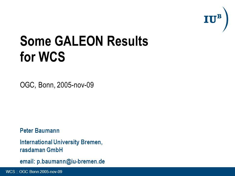 WCS :: OGC Bonn 2005-nov-09 Some GALEON Results for WCS OGC, Bonn, 2005-nov-09 Peter Baumann International University Bremen, rasdaman GmbH email: p.baumann@iu-bremen.de