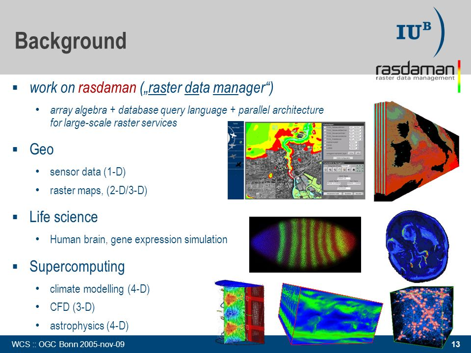 13 WCS :: OGC Bonn 2005-nov-09 work on rasdaman (raster data manager) array algebra + database query language + parallel architecture for large-scale raster services Geo sensor data (1-D) raster maps, (2-D/3-D) Life science Human brain, gene expression simulation Supercomputing climate modelling (4-D) CFD (3-D) astrophysics (4-D) Background