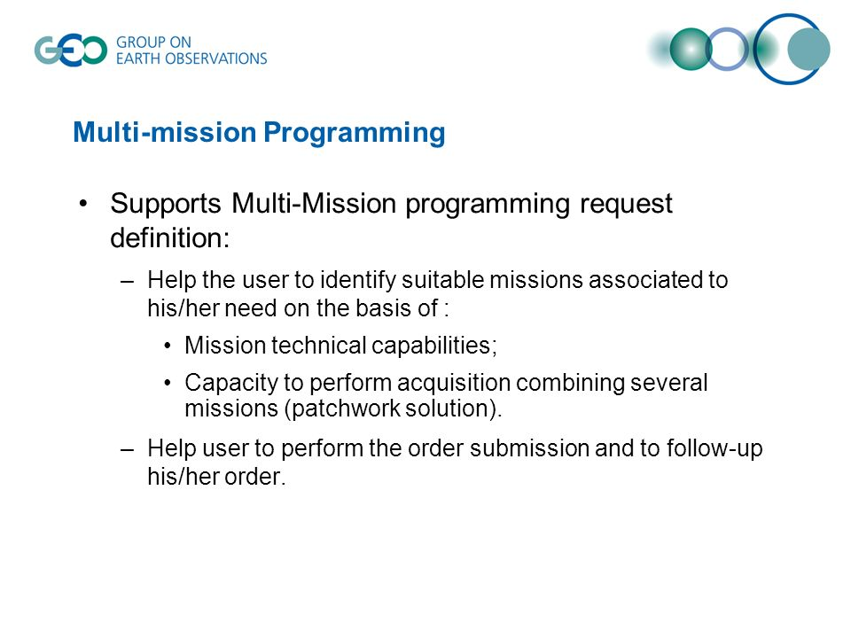 Supports Multi-Mission programming request definition: –Help the user to identify suitable missions associated to his/her need on the basis of : Mission technical capabilities; Capacity to perform acquisition combining several missions (patchwork solution).