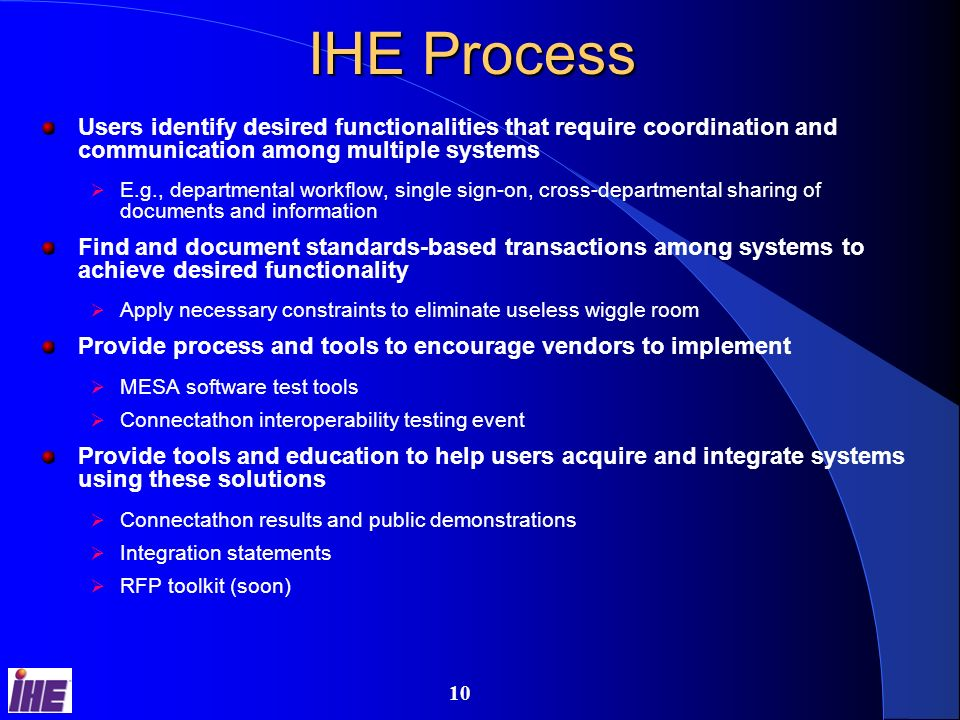9 IHE Grows from DICOM Experience Integrating the Healthcare Enterprise: an initiative by healthcare professionals and industry to improve the way computer systems in healthcare share information promotes the coordinated use of established standards such as DICOM and HL7 to address specific clinical needs leads to systems that communicate better, are easier to implement, and enable care providers to use information more effectively