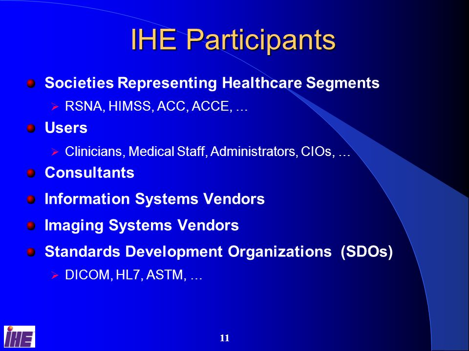 10 IHE Process Users identify desired functionalities that require coordination and communication among multiple systems E.g., departmental workflow, single sign-on, cross-departmental sharing of documents and information Find and document standards-based transactions among systems to achieve desired functionality Apply necessary constraints to eliminate useless wiggle room Provide process and tools to encourage vendors to implement MESA software test tools Connectathon interoperability testing event Provide tools and education to help users acquire and integrate systems using these solutions Connectathon results and public demonstrations Integration statements RFP toolkit (soon)