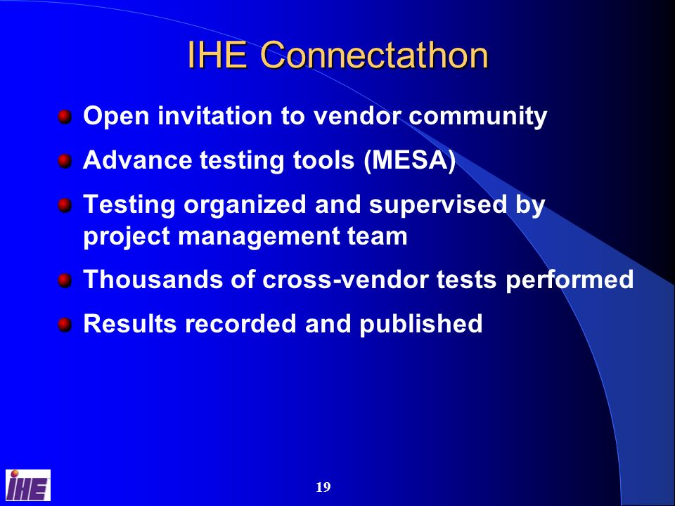 18 IHE IT Infrastructure Integration Profiles Enterprise User Authentication Provide users a single name and centralized authentication process across all systems Enterprise User Authentication Provide users a single name and centralized authentication process across all systems Retrieve Information for Display Access a patients clinical information and documents in a format ready to be presented to the requesting user Retrieve Information for Display Access a patients clinical information and documents in a format ready to be presented to the requesting user Patient Identifier Cross-referencing for MPI Map patient identifiers across independent identification domains Patient Identifier Cross-referencing for MPI Map patient identifiers across independent identification domains Synchronize multiple applications on a desktop to the same patient Patient Synchronized Applications Synchronize multiple applications on a desktop to the same patient Patient Synchronized Applications Consistent Time Coordinate time across networked systems Consistent Time Coordinate time across networked systems