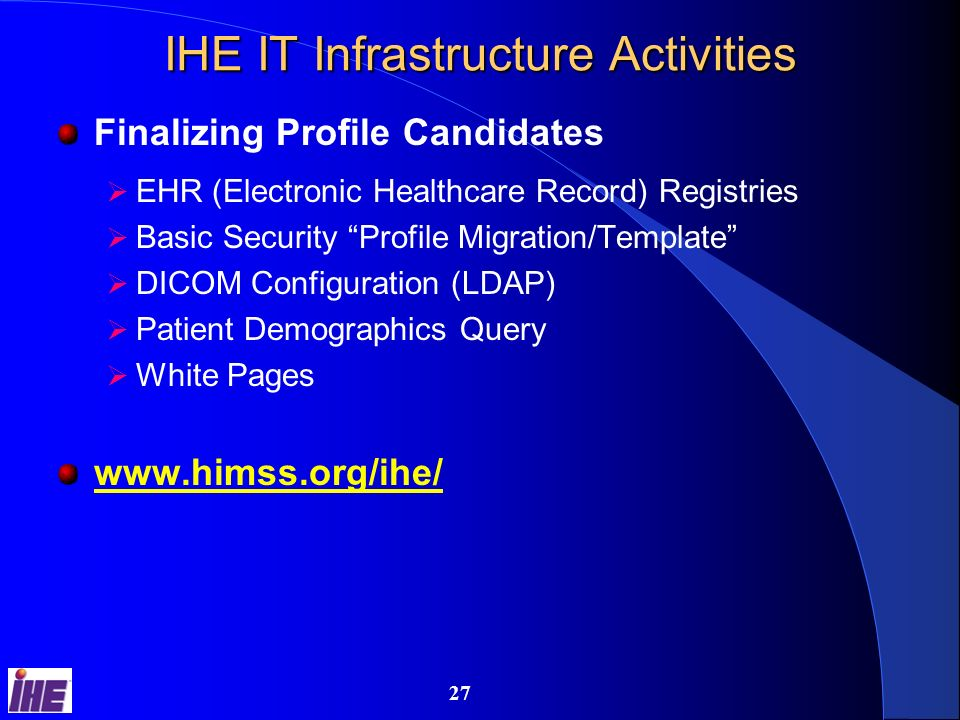 26 IHE Radiology Activities New Supplements Media Distribution Profile NM Image Profile Departmental Workflow White Paper Report Export Extension Instance Availability Notification Transaction Appointment Notification Transaction www.rsna.org/ihe/ (Follow Link for Supp.