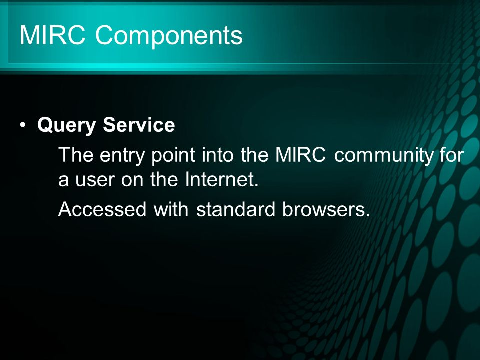 MIRC Components Query Service The entry point into the MIRC community for a user on the Internet.