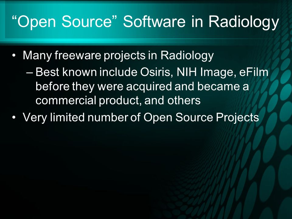 Open Source Software in Radiology Many freeware projects in Radiology –Best known include Osiris, NIH Image, eFilm before they were acquired and became a commercial product, and others Very limited number of Open Source Projects