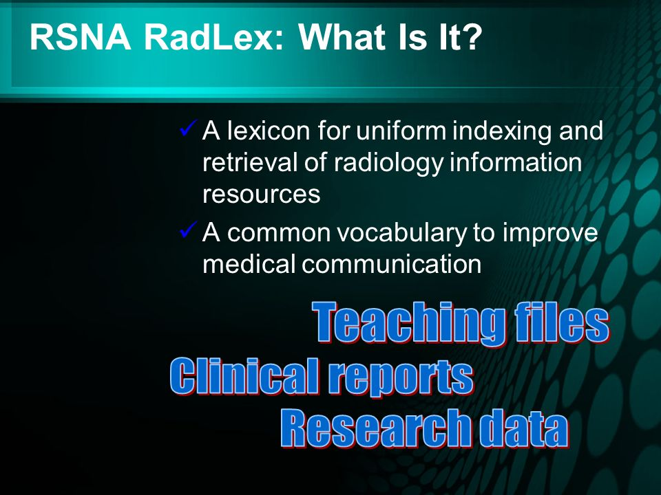 RSNA RadLex: What Is It? A lexicon for uniform indexing and retrieval of radiology information resources A common vocabulary to improve medical commun