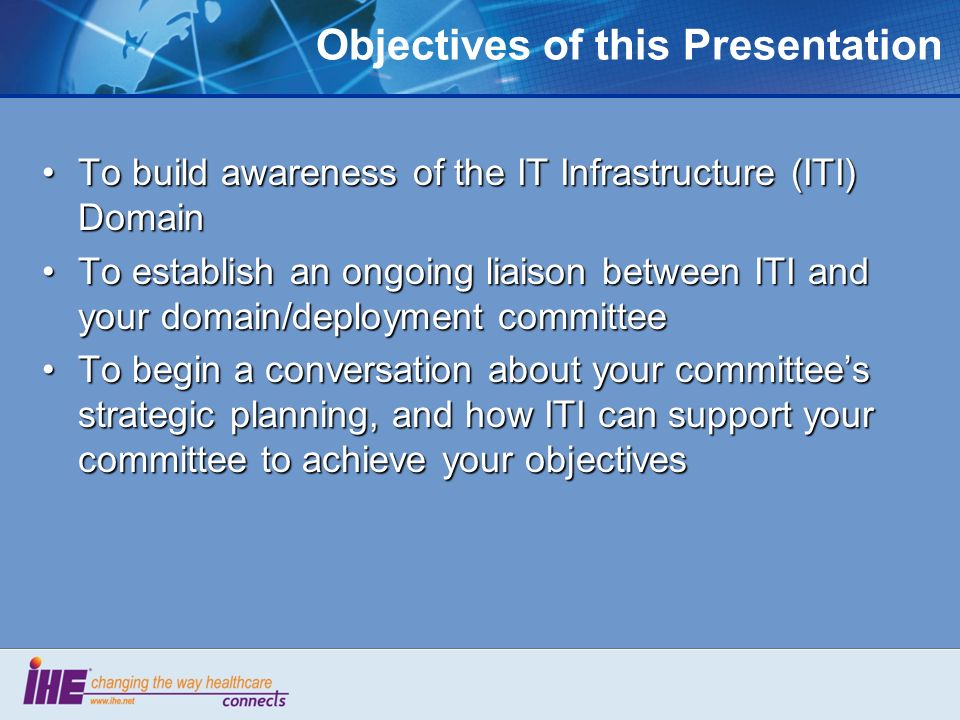 Objectives of this Presentation To build awareness of the IT Infrastructure (ITI) DomainTo build awareness of the IT Infrastructure (ITI) Domain To es