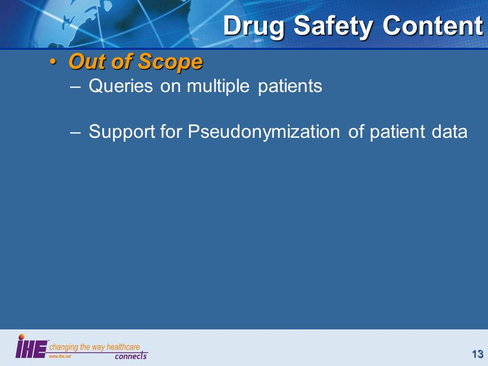 13 Drug Safety Content Out of ScopeOut of Scope –Queries on multiple patients –Support for Pseudonymization of patient data