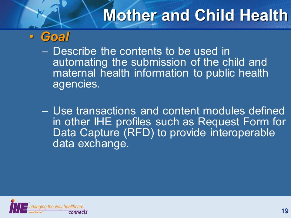 19 Mother and Child Health GoalGoal –Describe the contents to be used in automating the submission of the child and maternal health information to pub