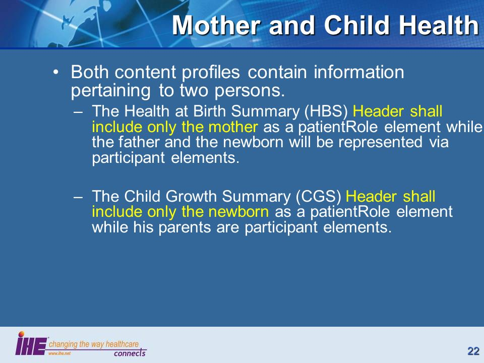 22 Both content profiles contain information pertaining to two persons. –The Health at Birth Summary (HBS) Header shall include only the mother as a p