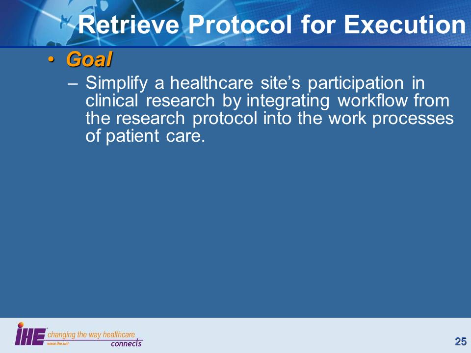 25 Retrieve Protocol for Execution GoalGoal –Simplify a healthcare sites participation in clinical research by integrating workflow from the research