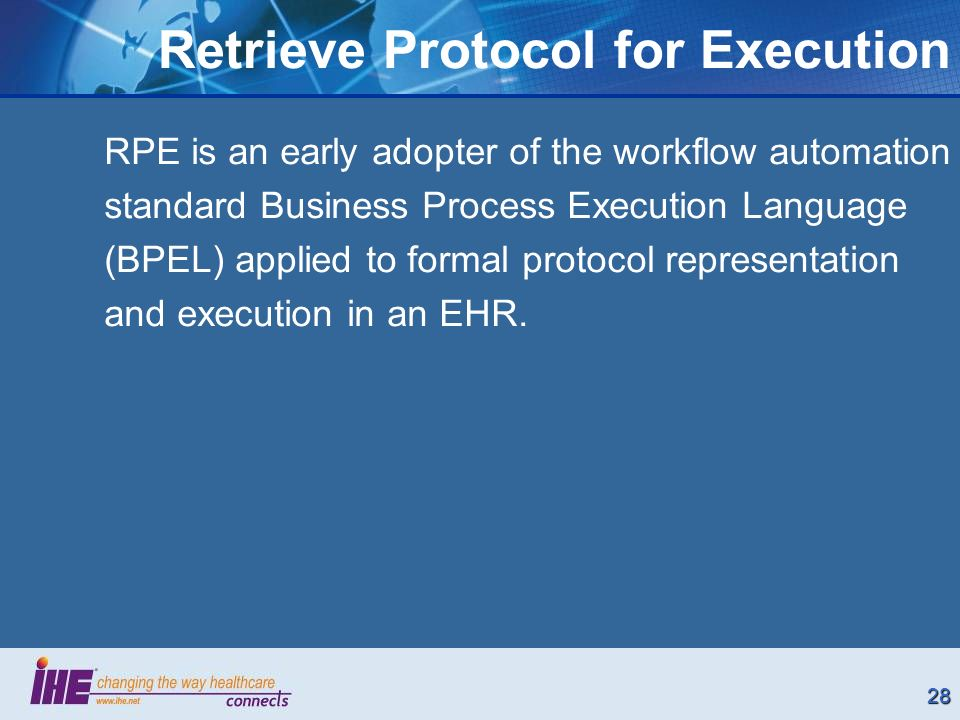 28 RPE is an early adopter of the workflow automation standard Business Process Execution Language (BPEL) applied to formal protocol representation and execution in an EHR.