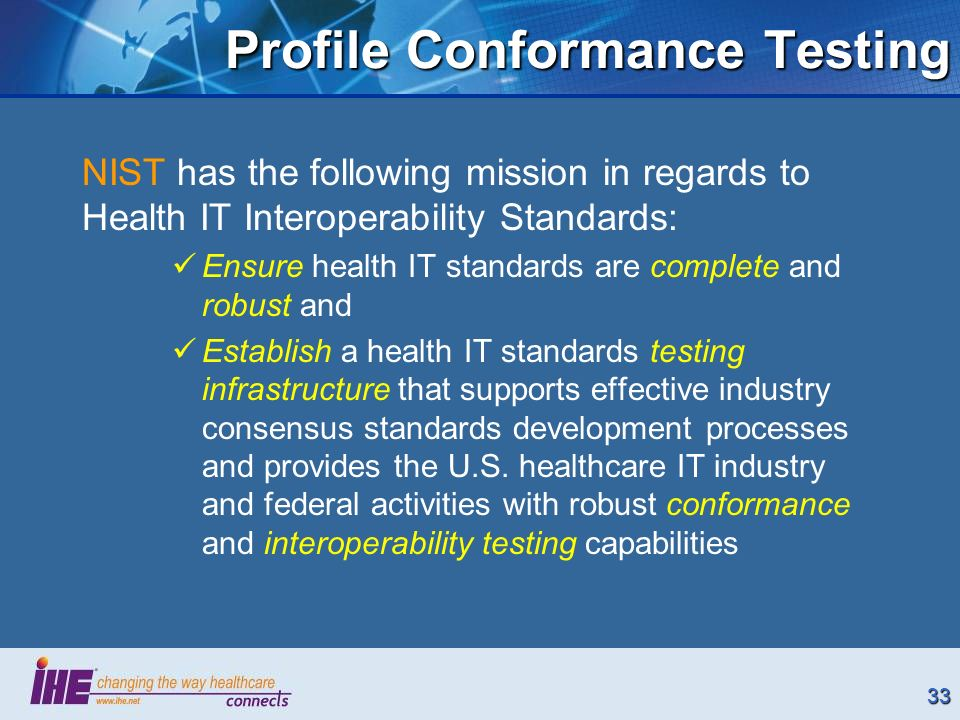 33 Profile Conformance Testing NIST has the following mission in regards to Health IT Interoperability Standards: Ensure health IT standards are complete and robust and Establish a health IT standards testing infrastructure that supports effective industry consensus standards development processes and provides the U.S.