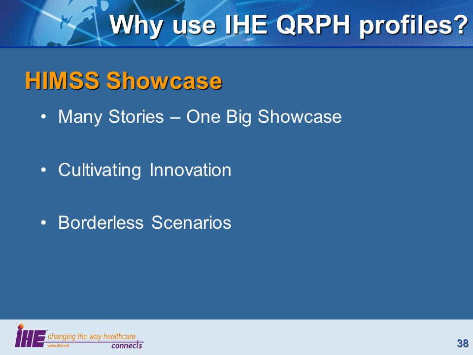 38 Why use IHE QRPH profiles? Many Stories – One Big Showcase Cultivating Innovation Borderless Scenarios HIMSS Showcase