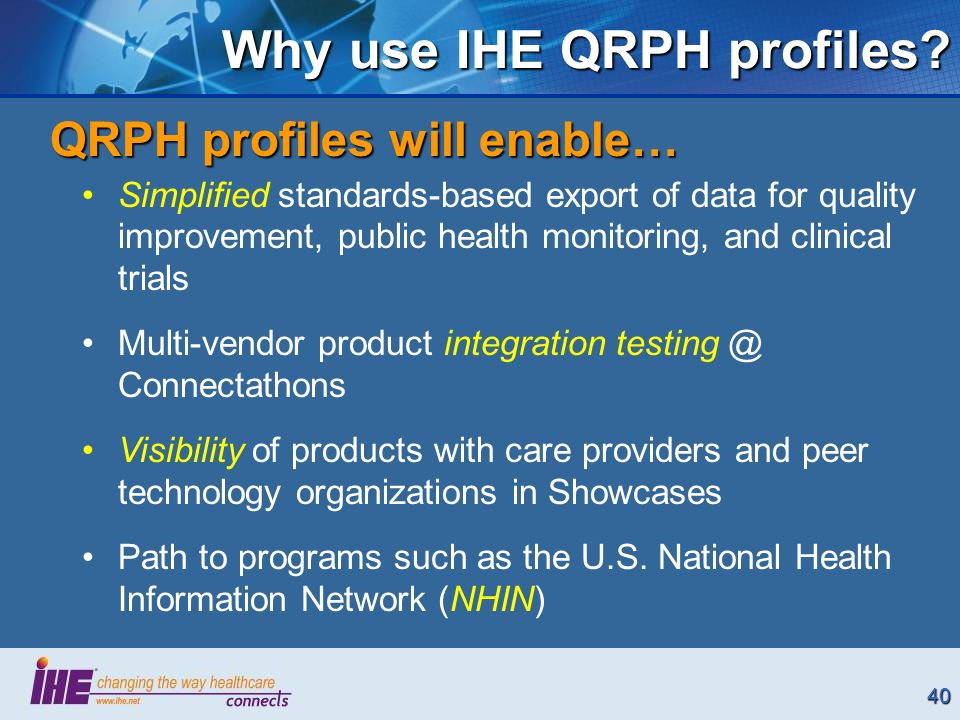 40 Why use IHE QRPH profiles? Simplified standards-based export of data for quality improvement, public health monitoring, and clinical trials Multi-v