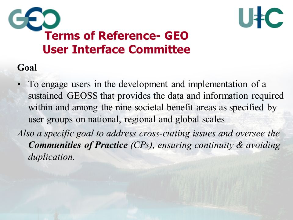 Terms of Reference- GEO User Interface Committee Goal To engage users in the development and implementation of a sustained GEOSS that provides the data and information required within and among the nine societal benefit areas as specified by user groups on national, regional and global scales Also a specific goal to address cross-cutting issues and oversee the Communities of Practice (CPs), ensuring continuity & avoiding duplication.