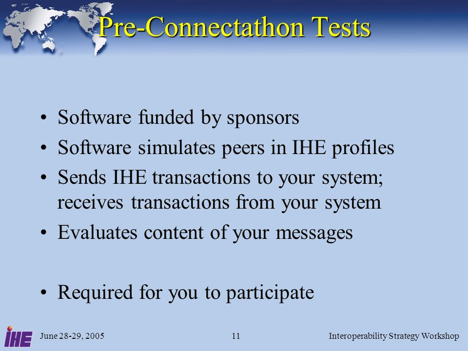 June 28-29, 2005Interoperability Strategy Workshop11 Pre-Connectathon Tests Software funded by sponsors Software simulates peers in IHE profiles Sends IHE transactions to your system; receives transactions from your system Evaluates content of your messages Required for you to participate
