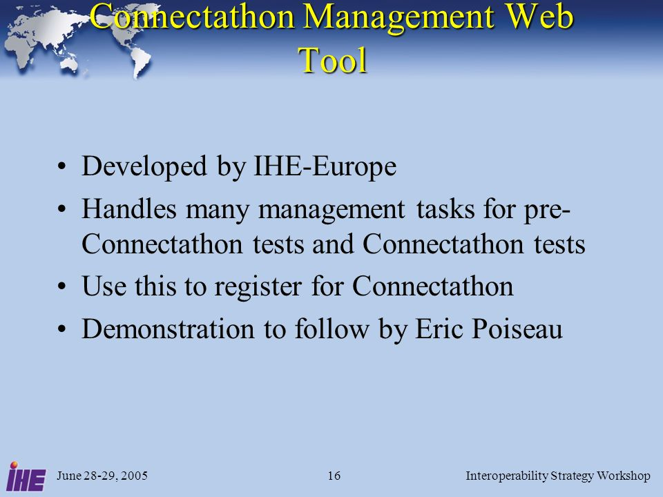 June 28-29, 2005Interoperability Strategy Workshop16 Connectathon Management Web Tool Developed by IHE-Europe Handles many management tasks for pre- Connectathon tests and Connectathon tests Use this to register for Connectathon Demonstration to follow by Eric Poiseau