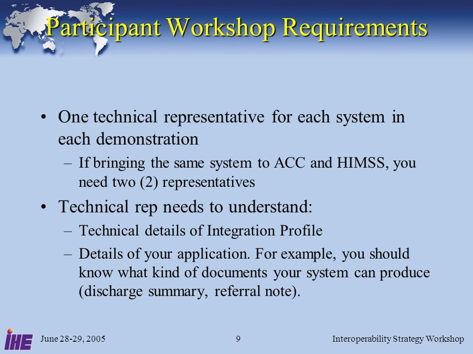 June 28-29, 2005Interoperability Strategy Workshop9 Participant Workshop Requirements One technical representative for each system in each demonstration –If bringing the same system to ACC and HIMSS, you need two (2) representatives Technical rep needs to understand: –Technical details of Integration Profile –Details of your application.