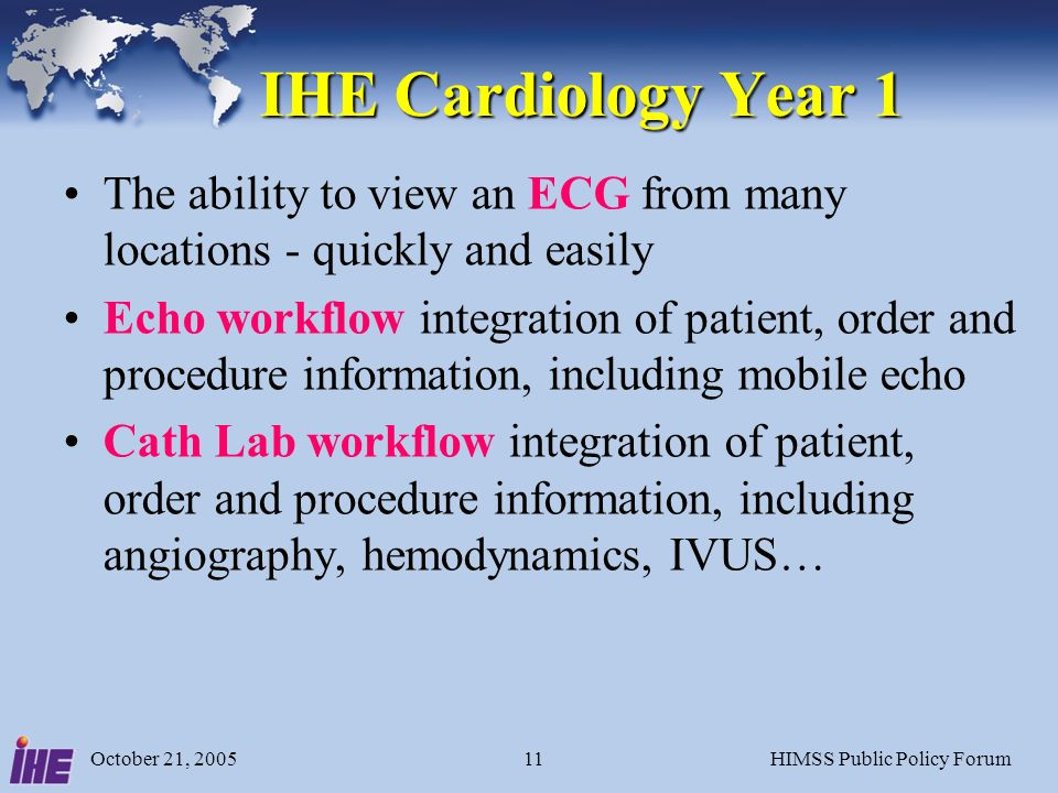 October 21, 2005HIMSS Public Policy Forum11 IHE Cardiology Year 1 The ability to view an ECG from many locations - quickly and easily Echo workflow integration of patient, order and procedure information, including mobile echo Cath Lab workflow integration of patient, order and procedure information, including angiography, hemodynamics, IVUS…