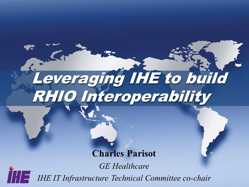 Leveraging IHE to build RHIO Interoperability Charles Parisot GE Healthcare IHE IT Infrastructure Technical Committee co-chair