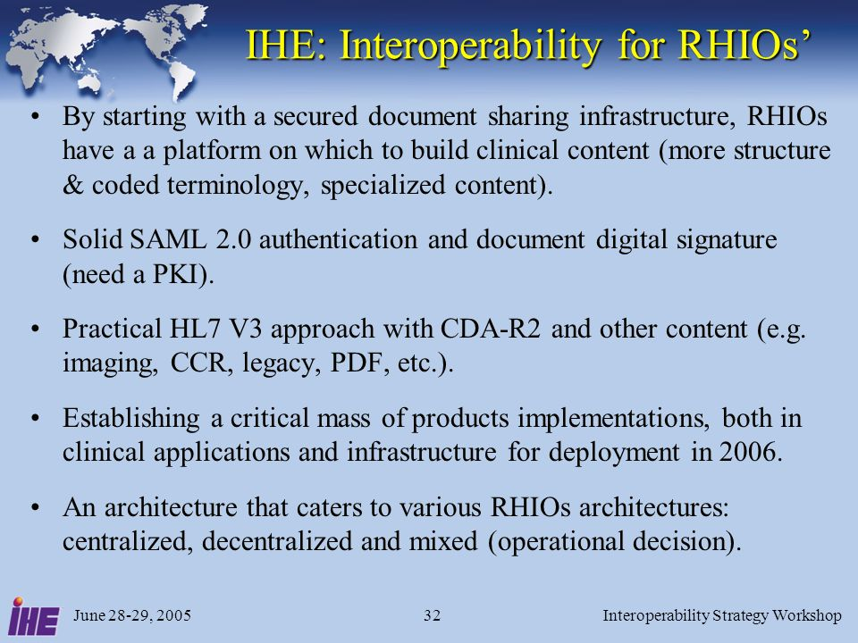 June 28-29, 2005Interoperability Strategy Workshop32 IHE: Interoperability for RHIOs By starting with a secured document sharing infrastructure, RHIOs