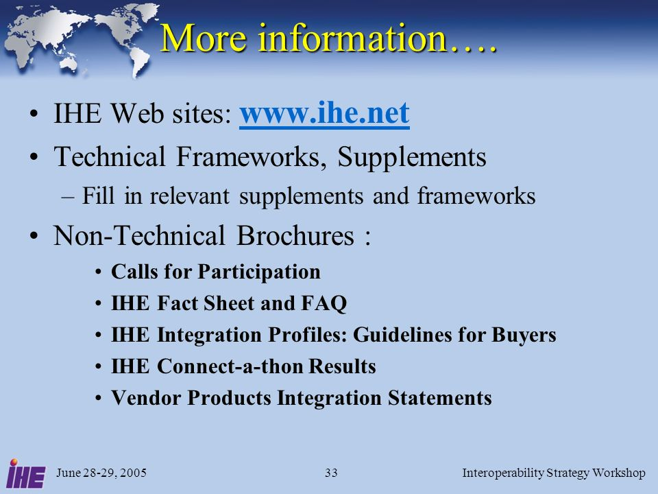 June 28-29, 2005Interoperability Strategy Workshop33 More information…. IHE Web sites: www.ihe.net www.ihe.net Technical Frameworks, Supplements –Fill