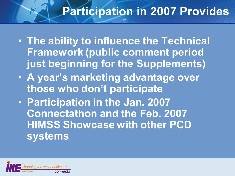 The ability to influence the Technical Framework (public comment period just beginning for the Supplements) A years marketing advantage over those who dont participate Participation in the Jan.