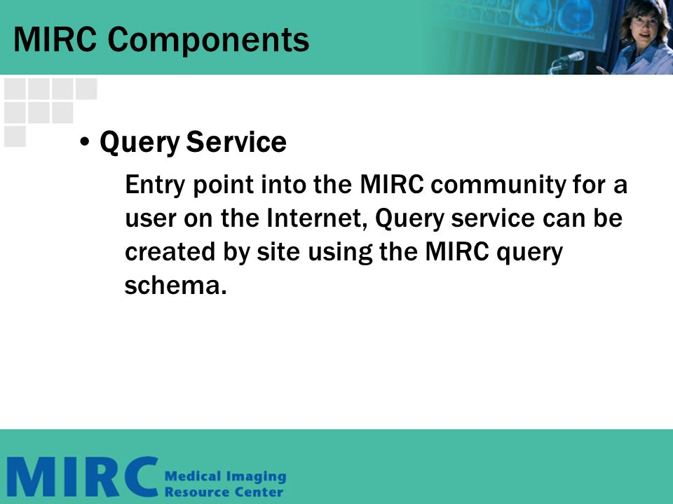 MIRC Components Query Service Entry point into the MIRC community for a user on the Internet, Query service can be created by site using the MIRC query schema.