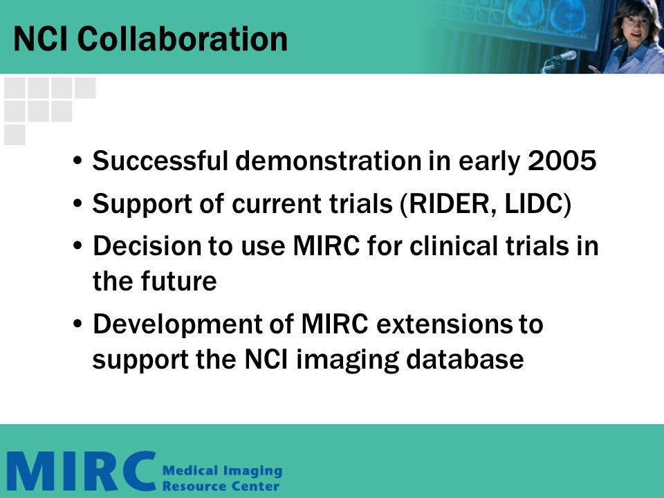 NCI Collaboration Successful demonstration in early 2005 Support of current trials (RIDER, LIDC) Decision to use MIRC for clinical trials in the future Development of MIRC extensions to support the NCI imaging database