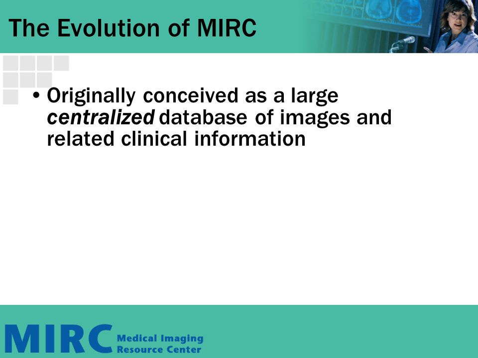 The Evolution of MIRC Originally conceived as a large centralized database of images and related clinical information