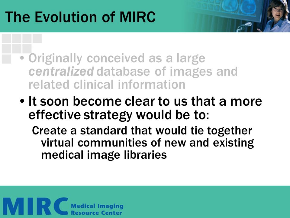 The Evolution of MIRC Originally conceived as a large centralized database of images and related clinical information It soon become clear to us that a more effective strategy would be to: Create a standard that would tie together virtual communities of new and existing medical image libraries