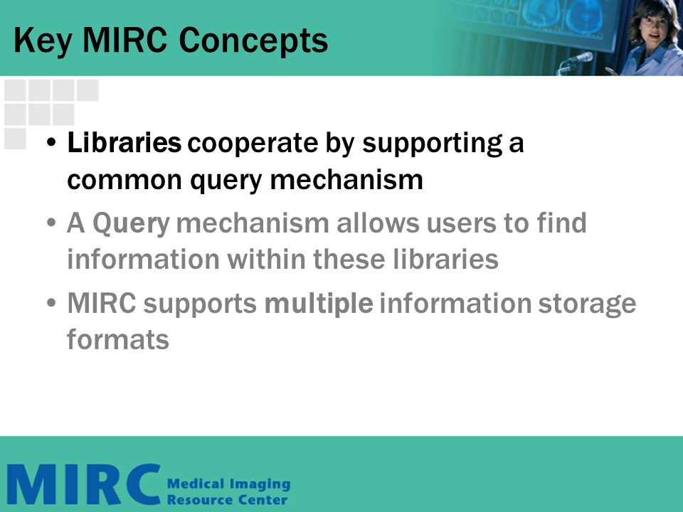 Key MIRC Concepts Libraries cooperate by supporting a common query mechanism A Query mechanism allows users to find information within these libraries MIRC supports multiple information storage formats
