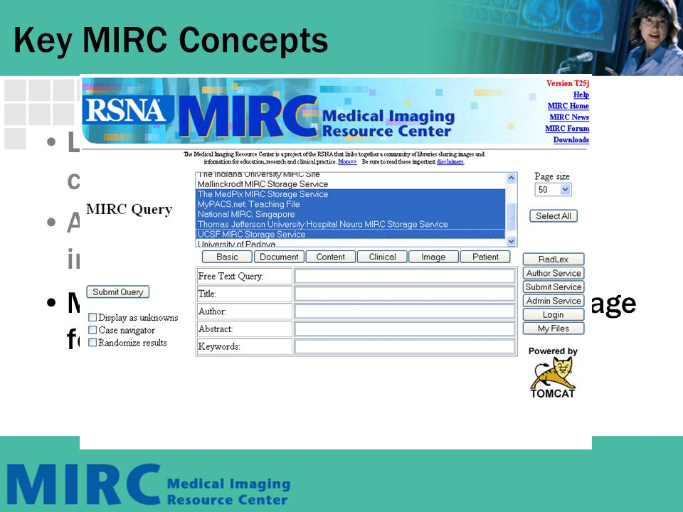 MIRC Libraries MIRC libraries archive a wide variety of text, images, and other multimedia information –Teaching files –Research and reference image repositories Collection of disease specific radiographs Normal variants Functional brain MR data sets Clinical trials images and related data Journal articles Textbooks PowerPoint and other types of presentations