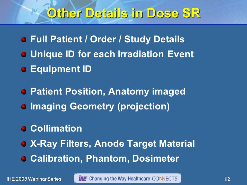 IHE 2008 Webinar Series 12 Other Details in Dose SR Full Patient / Order / Study Details Unique ID for each Irradiation Event Equipment ID Patient Pos
