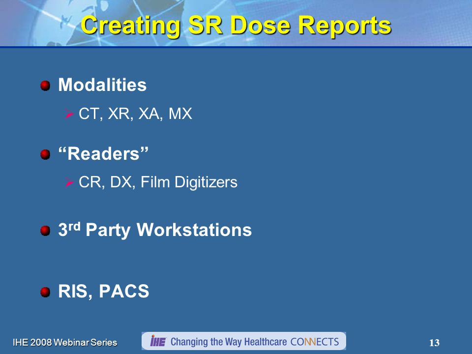 IHE 2008 Webinar Series 13 Creating SR Dose Reports Modalities CT, XR, XA, MX Readers CR, DX, Film Digitizers 3 rd Party Workstations RIS, PACS