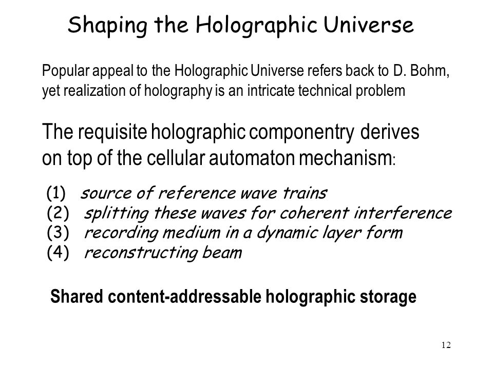 12 Shaping the Holographic Universe The requisite holographic componentry derives on top of the cellular automaton mechanism : (1) source of reference wave trains (2) splitting these waves for coherent interference (3) recording medium in a dynamic layer form (4) reconstructing beam Popular appeal to the Holographic Universe refers back to D.