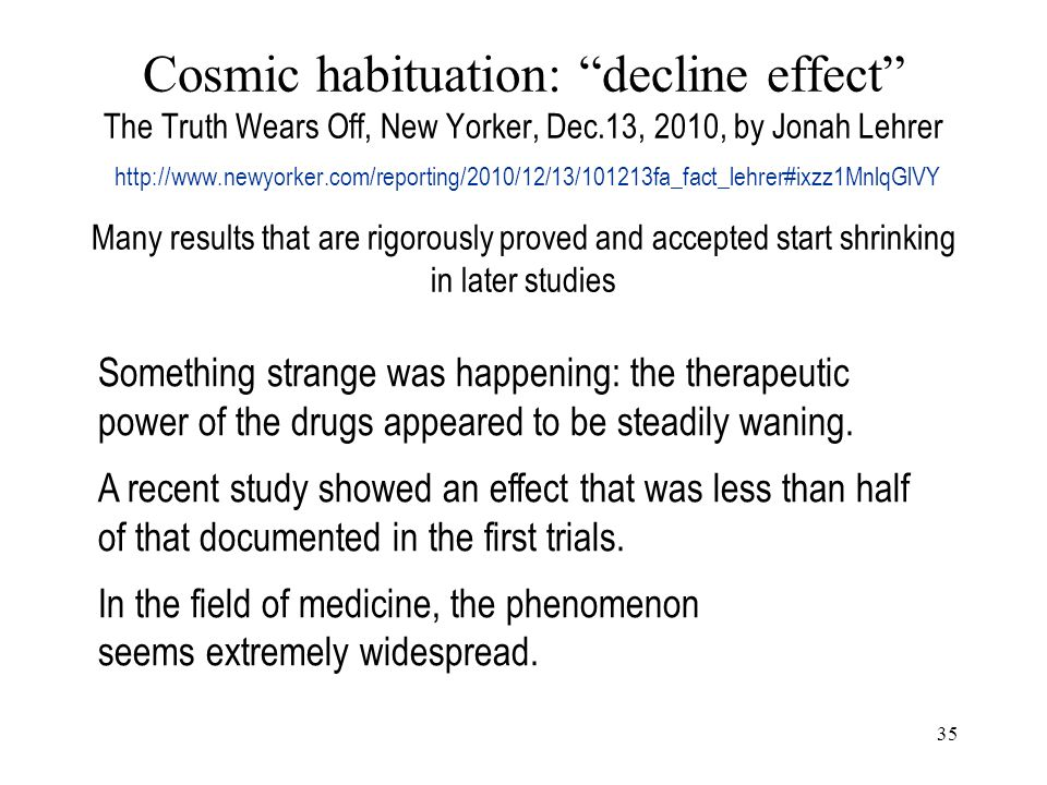 35 Cosmic habituation: decline effect The Truth Wears Off, New Yorker, Dec.13, 2010, by Jonah Lehrer http://www.newyorker.com/reporting/2010/12/13/101213fa_fact_lehrer#ixzz1MnlqGlVY Many results that are rigorously proved and accepted start shrinking in later studies Something strange was happening: the therapeutic power of the drugs appeared to be steadily waning.