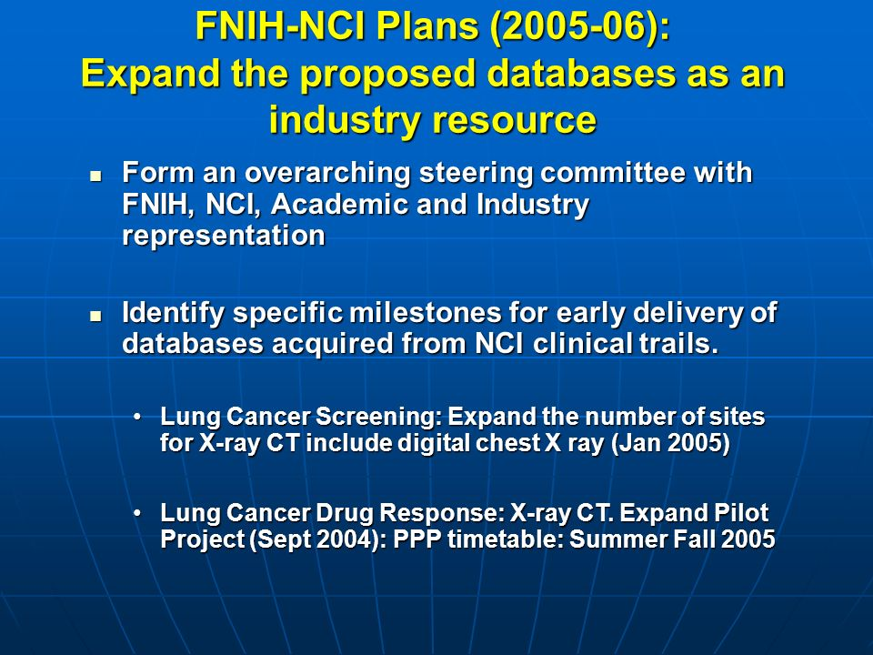 FNIH-NCI Plans ( ): Expand the proposed databases as an industry resource Form an overarching steering committee with FNIH, NCI, Academic and Industry representation Form an overarching steering committee with FNIH, NCI, Academic and Industry representation Identify specific milestones for early delivery of databases acquired from NCI clinical trails.