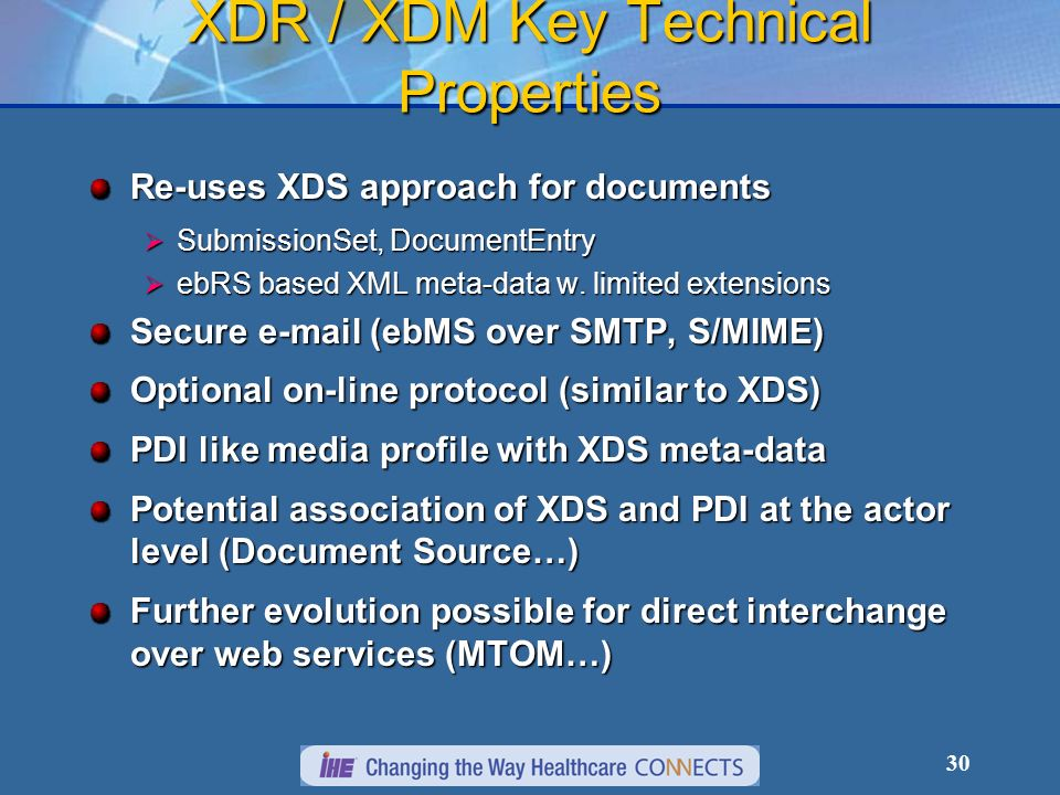 30 XDR / XDM Key Technical Properties Re-uses XDS approach for documents SubmissionSet, DocumentEntry SubmissionSet, DocumentEntry ebRS based XML meta