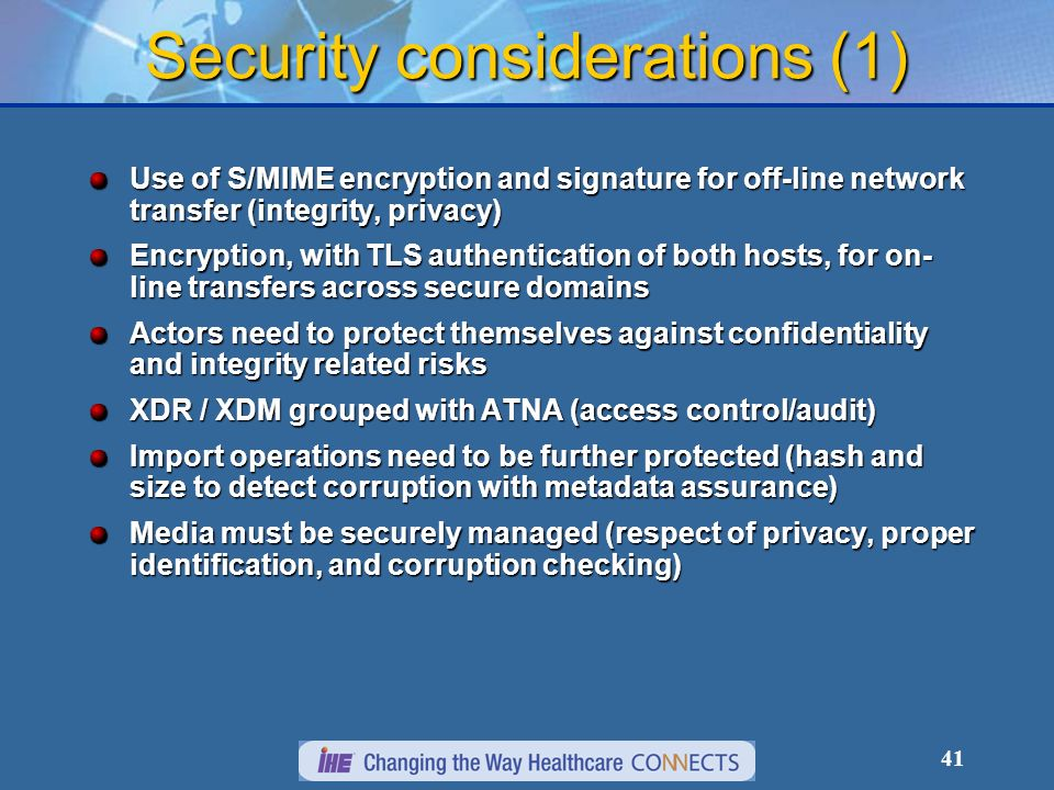41 Security considerations (1) Use of S/MIME encryption and signature for off-line network transfer (integrity, privacy) Encryption, with TLS authenti