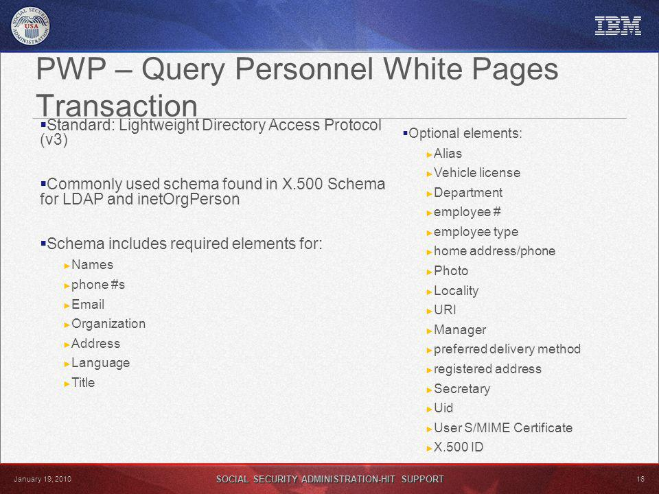 SOCIAL SECURITY ADMINISTRATION-HIT SUPPORT 16 January 19, 2010 PWP – Query Personnel White Pages Transaction Standard: Lightweight Directory Access Protocol (v3) Commonly used schema found in X.500 Schema for LDAP and inetOrgPerson Schema includes required elements for: Names phone #s Email Organization Address Language Title Optional elements: Alias Vehicle license Department employee # employee type home address/phone Photo Locality URI Manager preferred delivery method registered address Secretary Uid User S/MIME Certificate X.500 ID