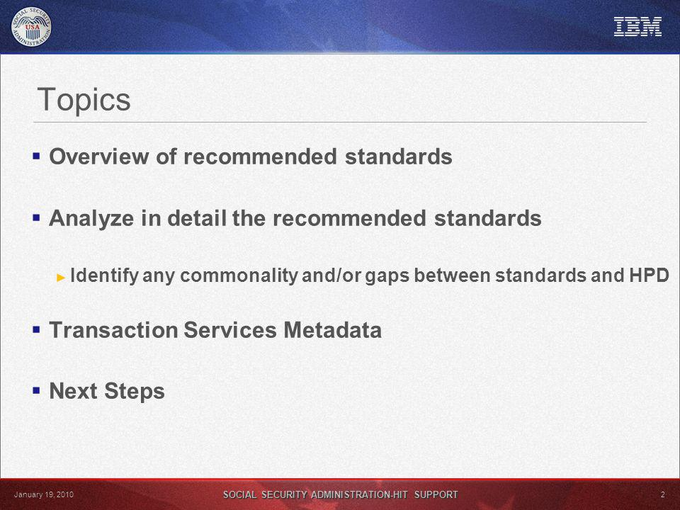 SOCIAL SECURITY ADMINISTRATION-HIT SUPPORT 2 January 19, 2010 Topics Overview of recommended standards Analyze in detail the recommended standards Identify any commonality and/or gaps between standards and HPD Transaction Services Metadata Next Steps