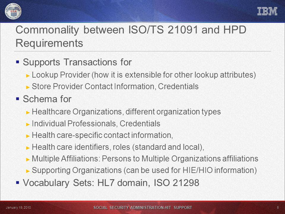 SOCIAL SECURITY ADMINISTRATION-HIT SUPPORT 6 January 19, 2010 Commonality between ISO/TS 21091 and HPD Requirements Supports Transactions for Lookup Provider (how it is extensible for other lookup attributes) Store Provider Contact Information, Credentials Schema for Healthcare Organizations, different organization types Individual Professionals, Credentials Health care-specific contact information, Health care identifiers, roles (standard and local), Multiple Affiliations: Persons to Multiple Organizations affiliations Supporting Organizations (can be used for HIE/HIO information) Vocabulary Sets: HL7 domain, ISO 21298